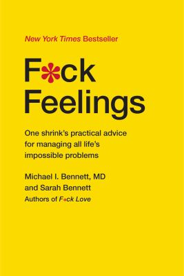 F*ck feelings :  one shrink's practical advice for managing all life's impossible problems