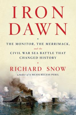 Iron dawn : the Monitor, the Merrimack, and the Civil War sea battle that changed history
