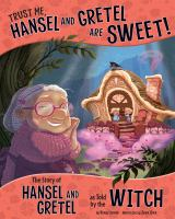 Trust me, Hansel and Gretel are sweet! : the story of Hansel and Gretel as told by the witch