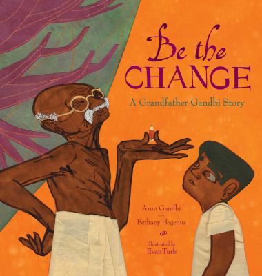 Be the change :  a grandfather Gandhi story
