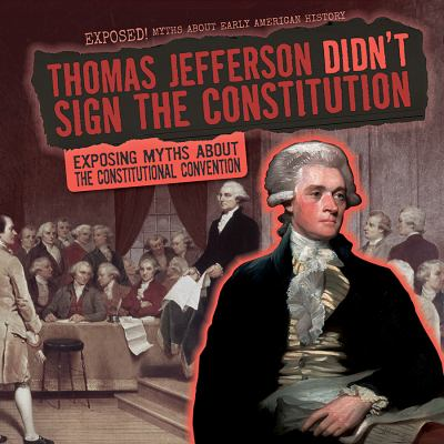 Thomas Jefferson didn't sign the Constitution :  exposing myths about the Constitutional convention