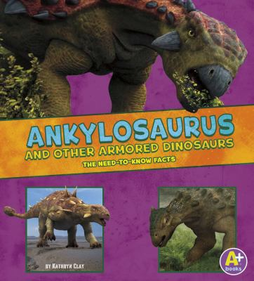 Ankylosaurus and other armored dinosaurs : the need-to-know facts