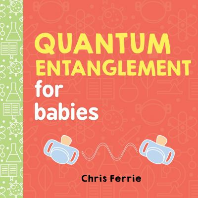 Cover image for: Quantum entanglement for babies / Chris Ferrie.