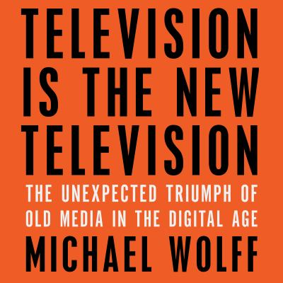Television is the new television the unexpected triumph of old media in the digital age