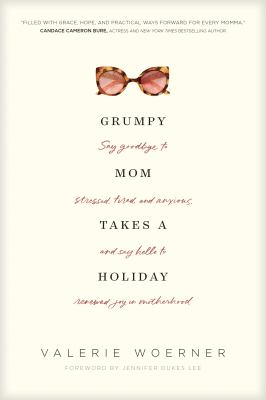 Grumpy mom takes a holiday :  say goodbye to stressed, tired, and anxious, and say hello to renewed joy in motherhood