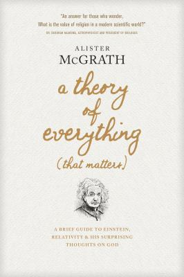 A Theory of Everything That Matters :  A Brief Guide to Einstein, Relativity, and His Surprising Thoughts on God