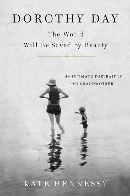 Dorothy Day: the world will be saved by beauty :an intimate portrait of my grandmother