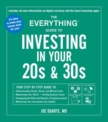 The everything guide to investing in your 20s & 30s book :  your step-by-step guide to: understanding stocks, bonds, and mutual funds, maximizing your 401(K), setting realistic goals, recognizing the risks and rewards of cryptocurrencies, minimizing your investment tax liability