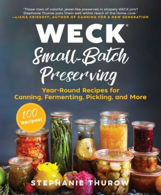 Weck small-batch preserving :  year-round recipes for canning, fermenting, pickling, and more