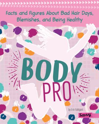 Body pro : facts and figures about bad hair days, blemishes, and being healthy