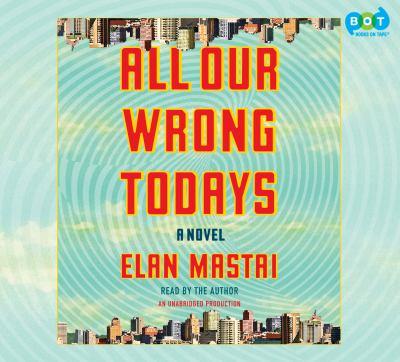 All Our Wrong Todays A Novel
