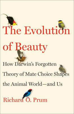 The evolution of beauty : how Darwin's forgotten theory of mate choice shapes the natural world--  and us