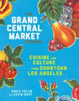 The Grand Central Market cookbook : cuisine and culture from downtown Los Angeles