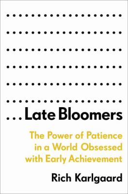 Late bloomers :  the power of patience in a world obsessed with early achievement