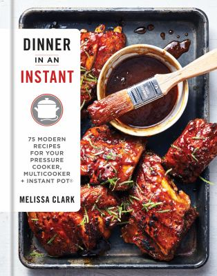 Dinner in an instant :  75 modern recipes for your pressure cooker, slow cooker, and instant pot