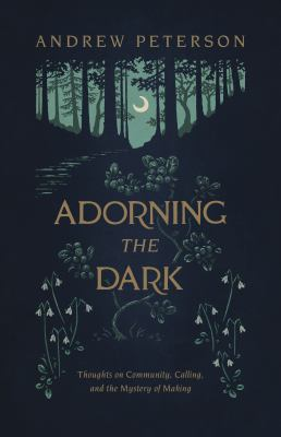 Adorning the dark : thoughts on community, calling, and the mystery of making