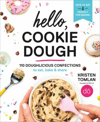 Hello, cookie dough :  98 doughlicious confections to eat, bake, and share