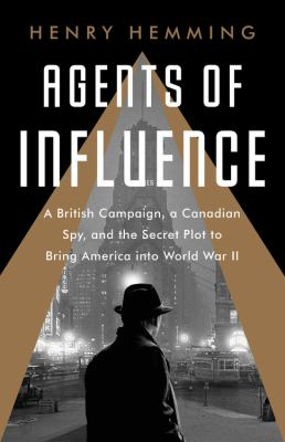 Agents of Influence : A British Campaign, a Canadian Spy, and the Secret Plot to Bring America into World War II