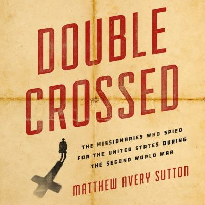 Double Crossed The Missionaries Who Spied for the United States During the Second World War
