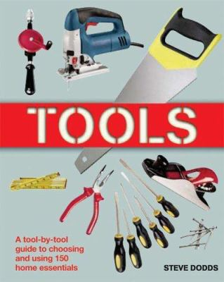 Tools :  A Tool-by-tool Guide To Choosing And Using 150 Home Essentials