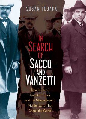 In search of Sacco & Vanzetti: double lives, troubled times, & the Massachusetts murder case that shook the world