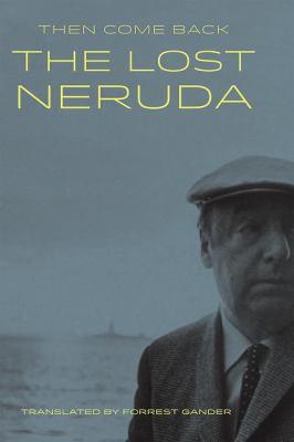 Then come back : the lost Neruda poems