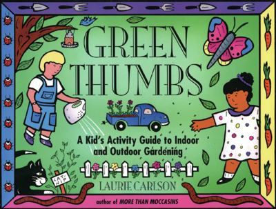 Green thumbs : a kid's activity guide to indoor and outdoor gardening