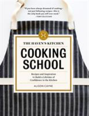 The Haven's Kitchen cooking school :  recipes and inspiration to build a lifetime of confidence in the kitchen