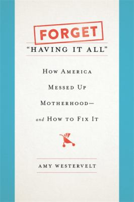 Forget having it all: how America messed up motherhood--and how to fix it