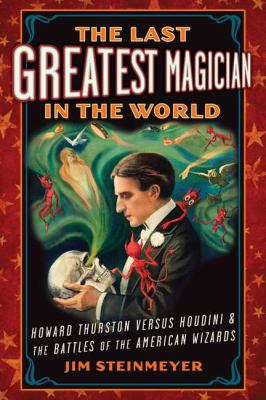 The last greatest magician in the world: Howard Thurston vs. Houdini & the battles of the American wizards