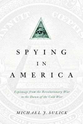 Spying in America :  espionage from the Revolutionary War to the dawn of the Cold War