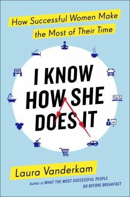 I know how she does it : how successful women make the most of their time