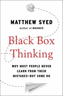 Black box thinking : the surprising truth about success (and why some people never learn from their mistakes)