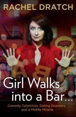 Girl walks into a bar--: comedy calamities, dating disasters, and a midlife miracle
