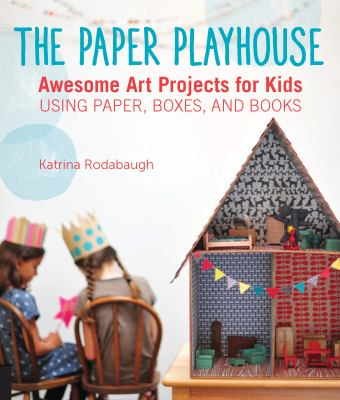 The paper playhouse :  awesome art projects for kids : using paper, boxes, and books
