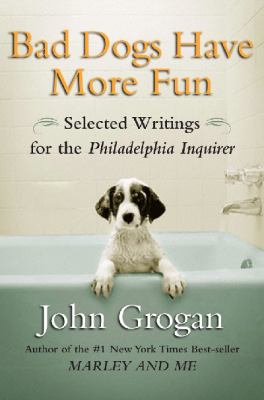 Bad dogs have more fun: selected writings on family, animals, and life
