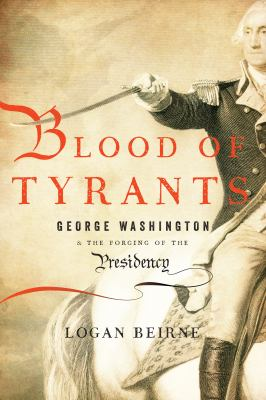 Blood of tyrants: George Washington and the forging of the presidency