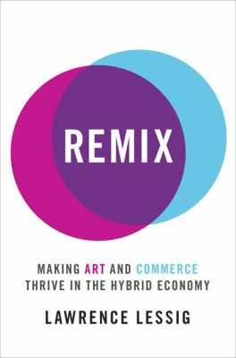 Remix : making art and commerce thrive in the hybrid economy