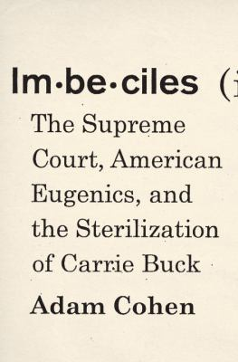 Imbeciles : the Supreme Court, American eugenics, and the sterilization of Carrie Buck