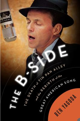 The B-side : the death of Tin Pan Alley and the rebirth of the great American song