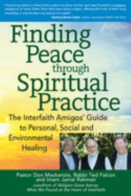 Finding peace through spiritual practice :  the interfaith amigos' guide to personal, social, and environmental healing