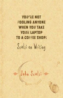 You're not fooling anyone when you take your laptop to a coffee shop : Scalzi on writing