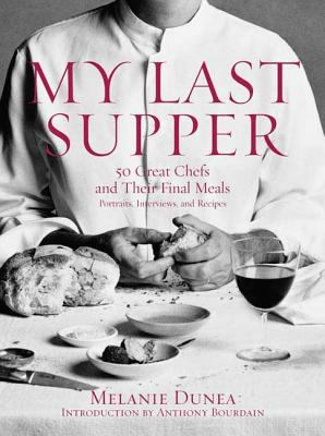 My last supper: 50 great chefs and their final meals : portraits, interviews, and recipes