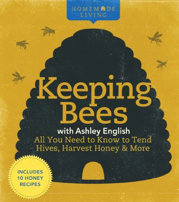 Keeping bees with Ashley English : all you need to know to tend hives, harvest honey & more.