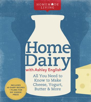 Home dairy with Ashley English : all you need to know to make cheese, yogurt, butter & more.
