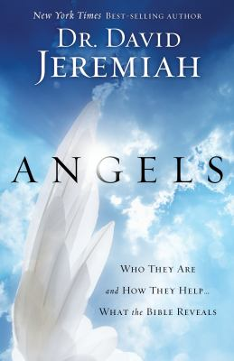 Angels : who they are and how they help-- : what the Bible reveals