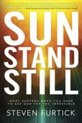 Sun stand still : what happens when you dare to ask God for the impossible