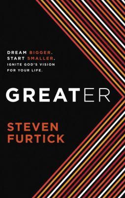 Greater : dream bigger, start smaller, ignite God's vision for your life