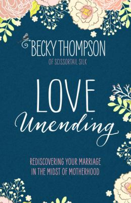 Love unending :  rediscovering your marriage in the midst of motherhood