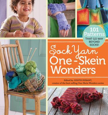 Sock Yarn One-Skein Wonders 101 Patterns That Go Way Beyond Socks!